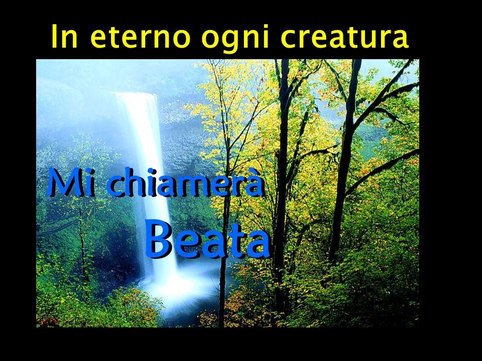 In eterno ogni creatura Mi chiamerà Beata Mi chiamerà Beata