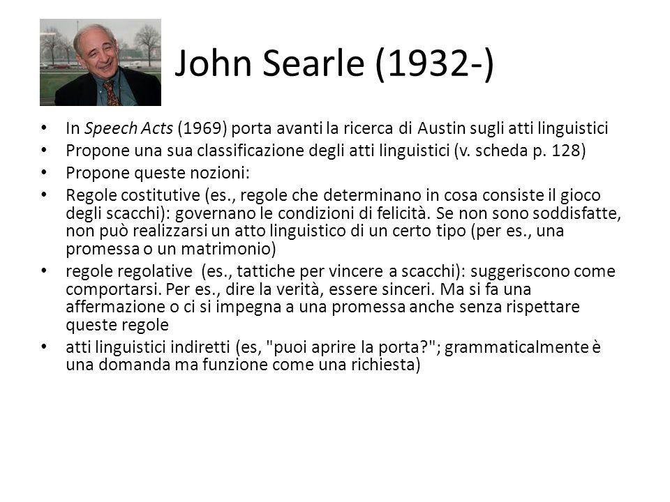 John Searle (1932-) In Speech Acts (1969) porta avanti la ricerca di Austin sugli atti linguistici Propone una sua classificazione degli atti linguistici (v.