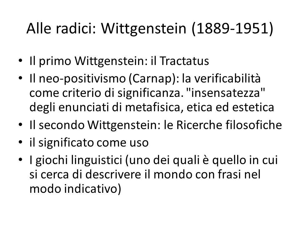 Alle radici: Wittgenstein (1889-1951) Il primo Wittgenstein: il Tractatus Il neo-positivismo (Carnap): la verificabilità come criterio di significanza.