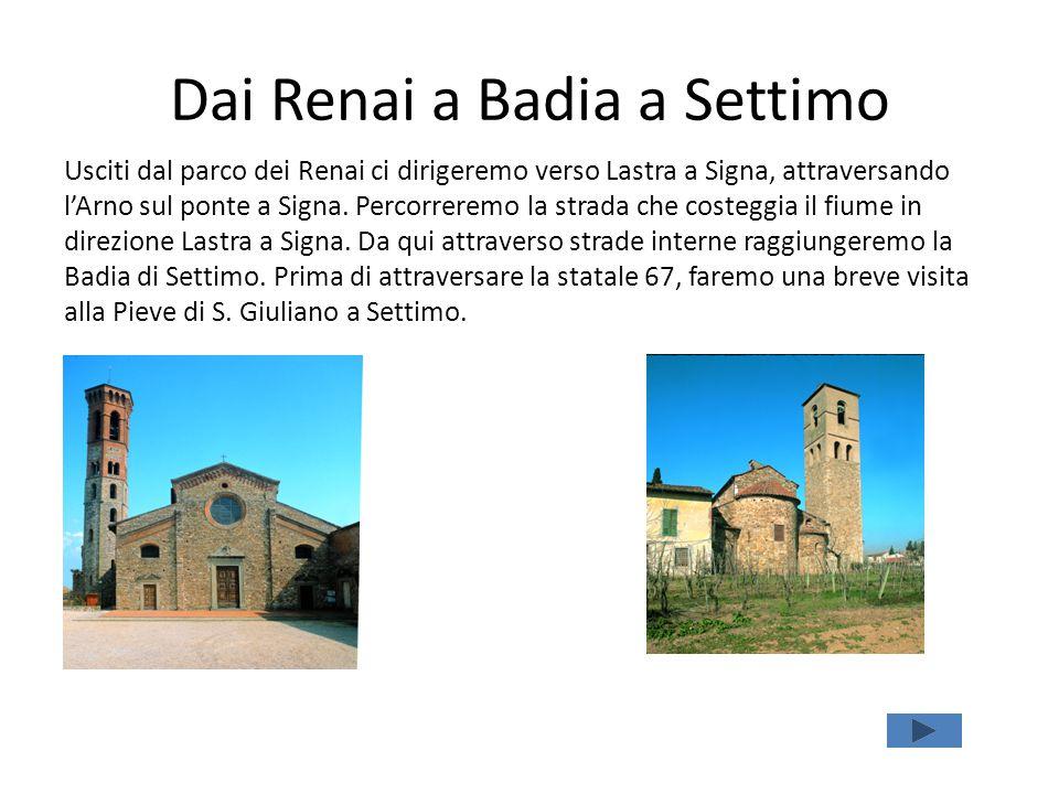Dai Renai a Badia a Settimo Usciti dal parco dei Renai ci dirigeremo verso Lastra a Signa, attraversando l'Arno sul ponte a Signa.