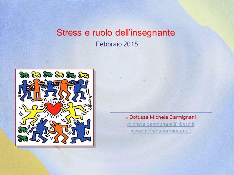 Stress e ruolo dell'insegnante Febbraio 2015 ____________________________ © Dott.ssa Michela Carmignani michela.carmignani@libero.it www.michelacarmignani.it