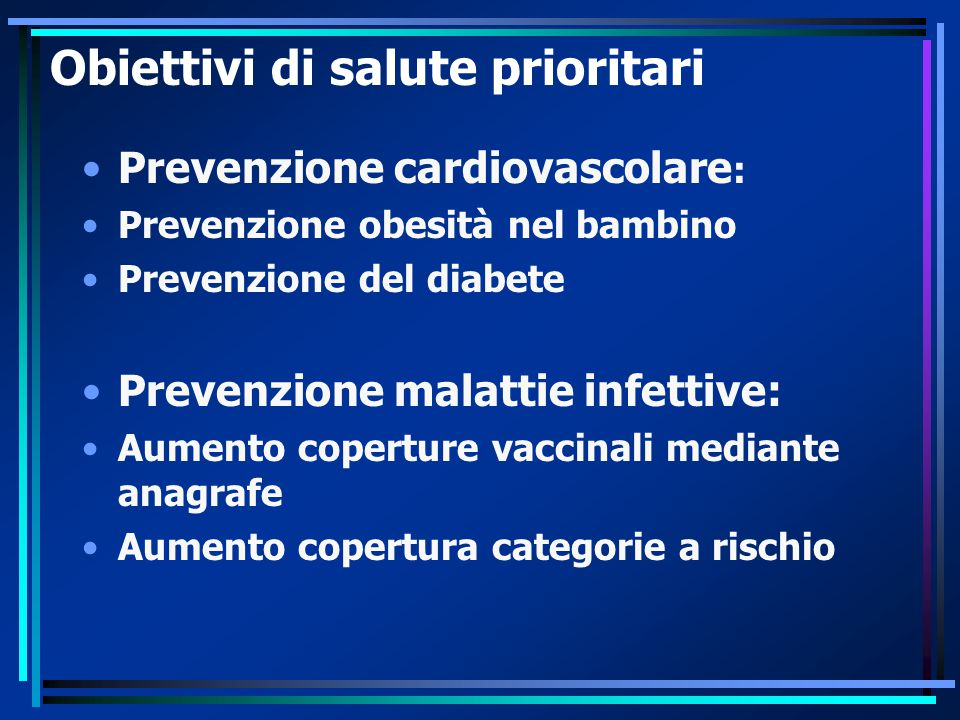 Obiettivi di salute prioritari Prevenzione cardiovascolare : Prevenzione obesità nel bambino Prevenzione del diabete Prevenzione malattie infettive: Aumento coperture vaccinali mediante anagrafe Aumento copertura categorie a rischio