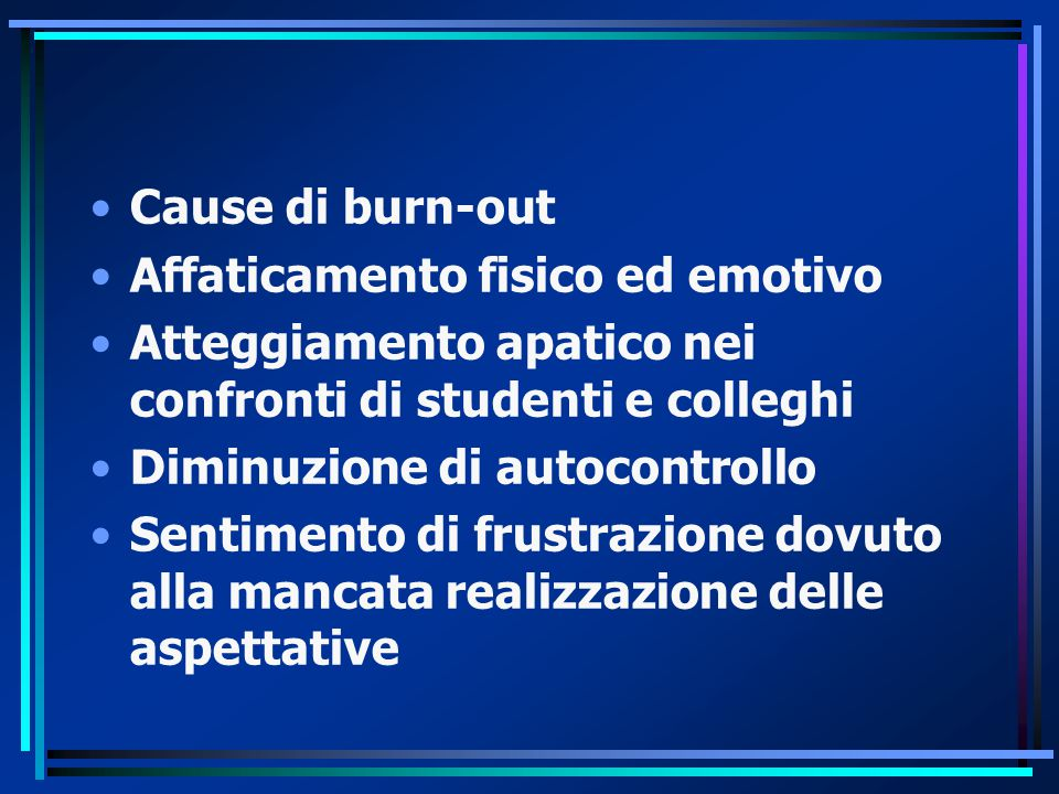 Cause di burn-out Affaticamento fisico ed emotivo Atteggiamento apatico nei confronti di studenti e colleghi Diminuzione di autocontrollo Sentimento di frustrazione dovuto alla mancata realizzazione delle aspettative