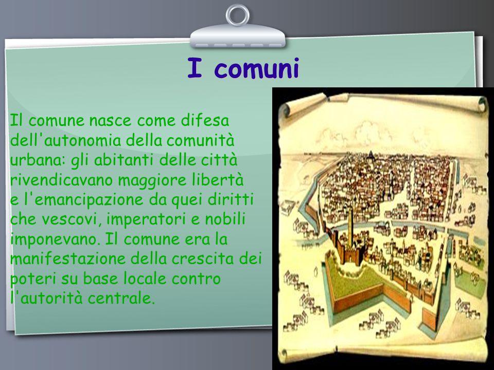 Ihr Logo I comuni Il comune nasce come difesa dell autonomia della comunità urbana: gli abitanti delle città rivendicavano maggiore libertà e l emancipazione da quei diritti che vescovi, imperatori e nobili imponevano.