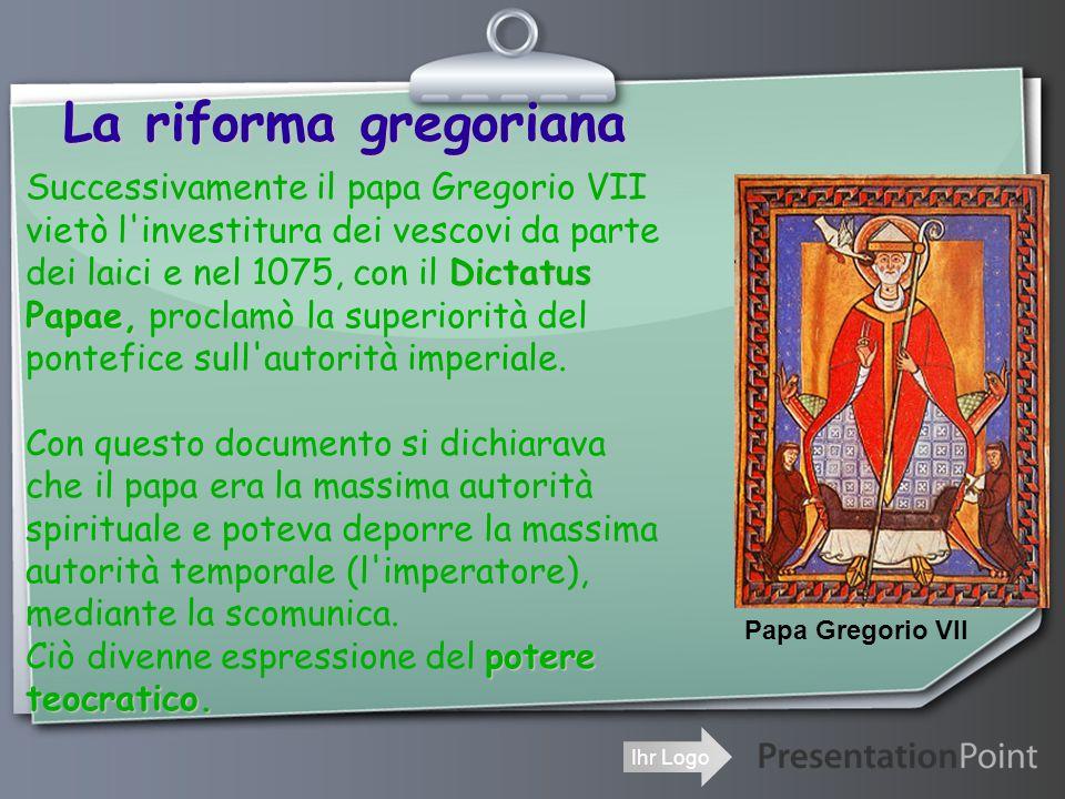Ihr Logo La riforma gregoriana Successivamente il papa Gregorio VII vietò l investitura dei vescovi da parte Dictatus dei laici e nel 1075, con il Dictatus Papae, Papae, proclamò la superiorità del pontefice sull autorità imperiale.