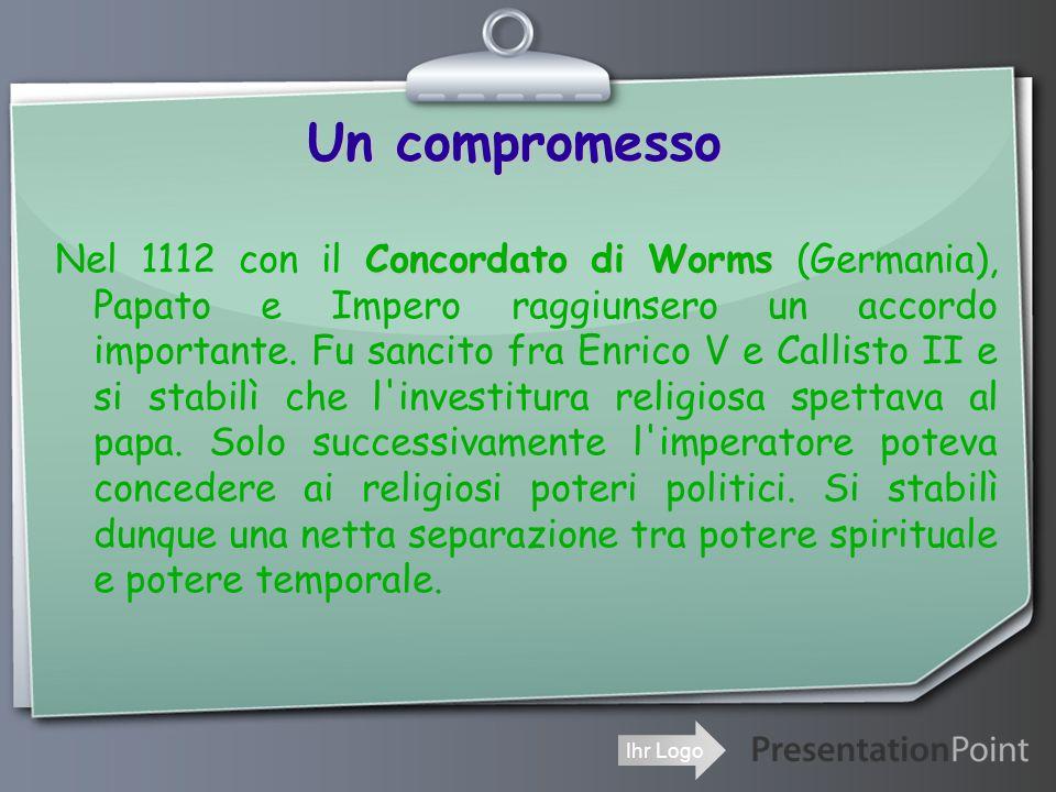 Ihr Logo Un compromesso Concordato di Worms Nel 1112 con il Concordato di Worms (Germania), Papato e Impero raggiunsero un accordo importante.