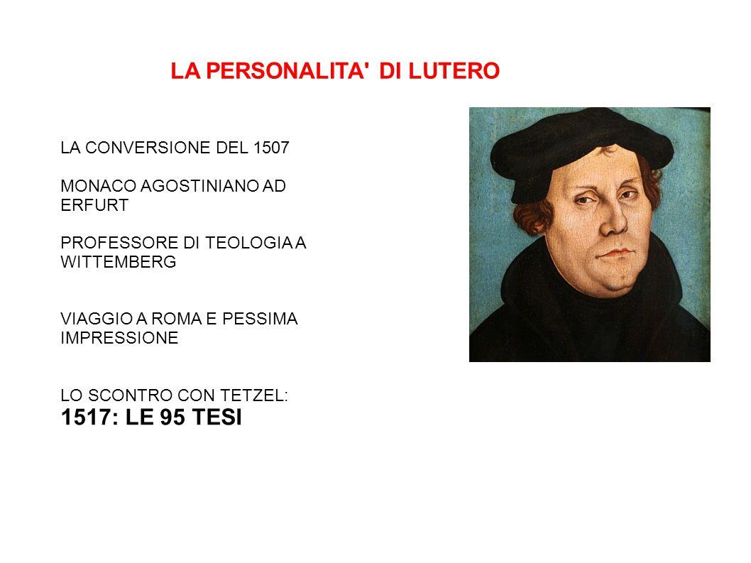 LA PERSONALITA DI LUTERO LA CONVERSIONE DEL 1507 MONACO AGOSTINIANO AD ERFURT PROFESSORE DI TEOLOGIA A WITTEMBERG VIAGGIO A ROMA E PESSIMA IMPRESSIONE LO SCONTRO CON TETZEL: 1517: LE 95 TESI