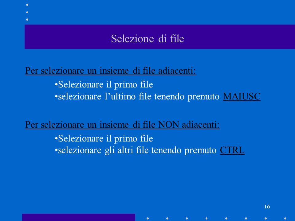 16 Selezione di file Per selezionare un insieme di file adiacenti: Selezionare il primo file selezionare l'ultimo file tenendo premuto MAIUSC Per selezionare un insieme di file NON adiacenti: Selezionare il primo file selezionare gli altri file tenendo premuto CTRL