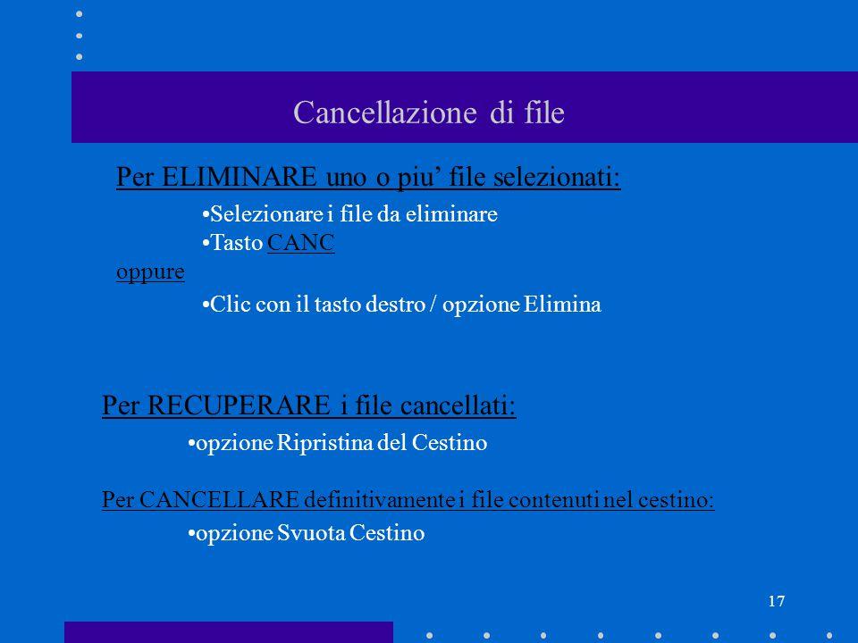 17 Cancellazione di file Per ELIMINARE uno o piu' file selezionati: Selezionare i file da eliminare Tasto CANC oppure Clic con il tasto destro / opzione Elimina Per RECUPERARE i file cancellati: opzione Ripristina del Cestino Per CANCELLARE definitivamente i file contenuti nel cestino: opzione Svuota Cestino