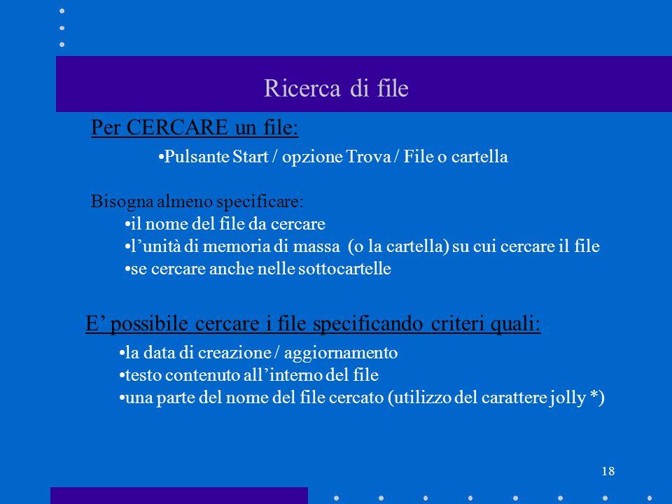 18 Ricerca di file Per CERCARE un file: Pulsante Start / opzione Trova / File o cartella Bisogna almeno specificare: il nome del file da cercare l'unità di memoria di massa (o la cartella) su cui cercare il file se cercare anche nelle sottocartelle E' possibile cercare i file specificando criteri quali: la data di creazione / aggiornamento testo contenuto all'interno del file una parte del nome del file cercato (utilizzo del carattere jolly *)