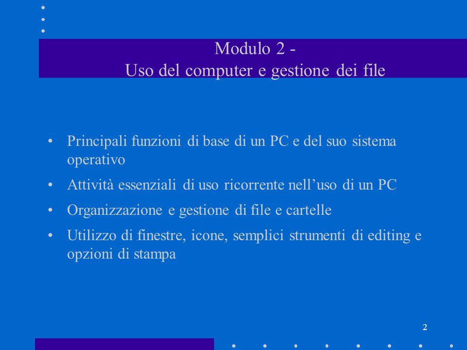 2 Modulo 2 - Uso del computer e gestione dei file Principali funzioni di base di un PC e del suo sistema operativo Attività essenziali di uso ricorrente nell'uso di un PC Organizzazione e gestione di file e cartelle Utilizzo di finestre, icone, semplici strumenti di editing e opzioni di stampa