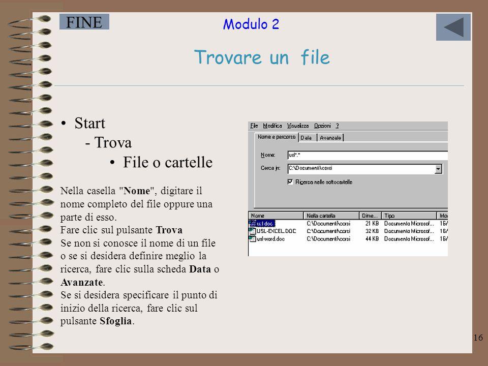 Modulo 2 FINE 16 Trovare un file Start - Trova File o cartelle Nella casella Nome , digitare il nome completo del file oppure una parte di esso.