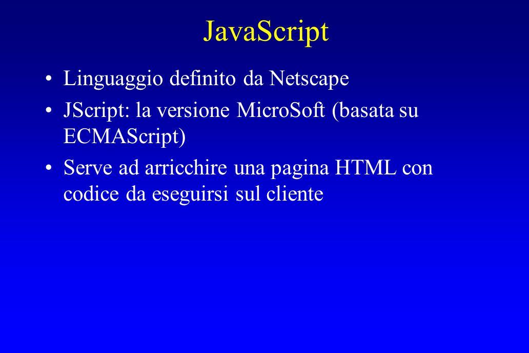JavaScript Linguaggio definito da Netscape JScript: la versione MicroSoft (basata su ECMAScript) Serve ad arricchire una pagina HTML con codice da eseguirsi sul cliente