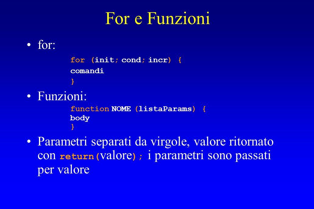 For e Funzioni for: for (init; cond; incr) { comandi } Funzioni: function NOME (listaParams) { body } Parametri separati da virgole, valore ritornato con return( valore ); i parametri sono passati per valore
