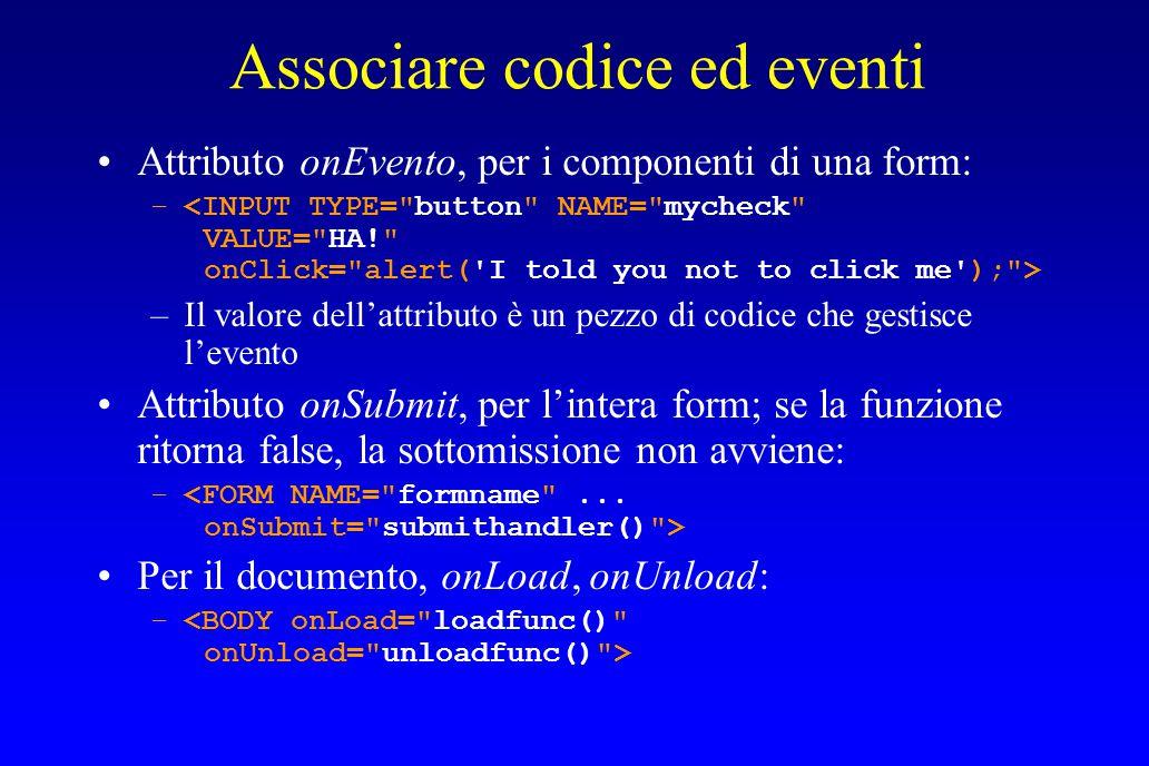 Associare codice ed eventi Attributo onEvento, per i componenti di una form: – –Il valore dell'attributo è un pezzo di codice che gestisce l'evento Attributo onSubmit, per l'intera form; se la funzione ritorna false, la sottomissione non avviene: – Per il documento, onLoad, onUnload: –
