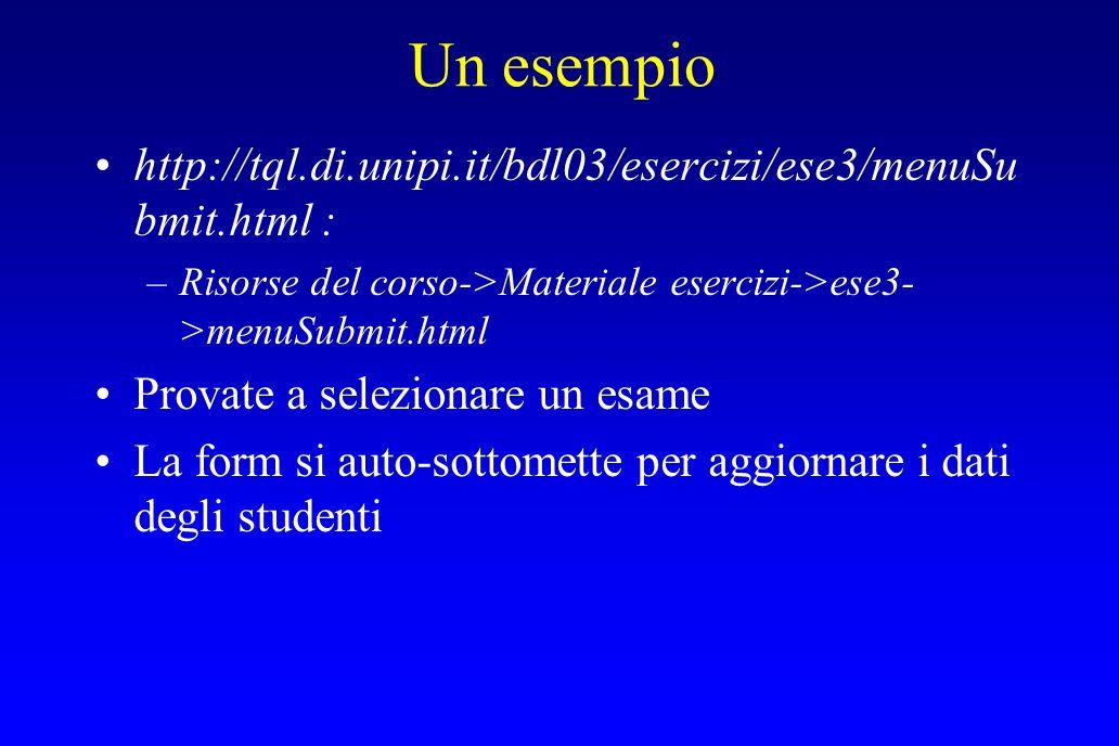 Un esempio http://tql.di.unipi.it/bdl03/esercizi/ese3/menuSu bmit.html : –Risorse del corso->Materiale esercizi->ese3- >menuSubmit.html Provate a selezionare un esame La form si auto-sottomette per aggiornare i dati degli studenti