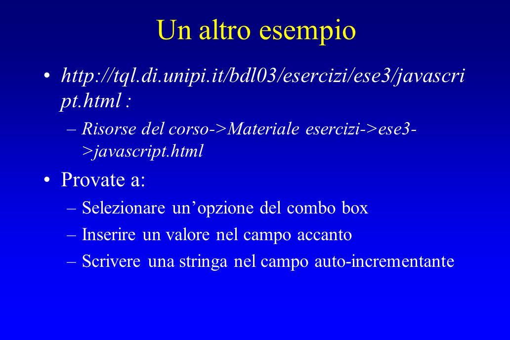 Un altro esempio http://tql.di.unipi.it/bdl03/esercizi/ese3/javascri pt.html : –Risorse del corso->Materiale esercizi->ese3- >javascript.html Provate a: –Selezionare un'opzione del combo box –Inserire un valore nel campo accanto –Scrivere una stringa nel campo auto-incrementante