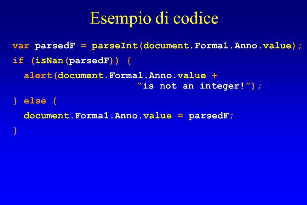 Esempio di codice var parsedF = parseInt(document.Forma1.Anno.value); if (isNan(parsedF)) { alert(document.Forma1.Anno.value + is not an integer! ); } else { document.Forma1.Anno.value = parsedF; }