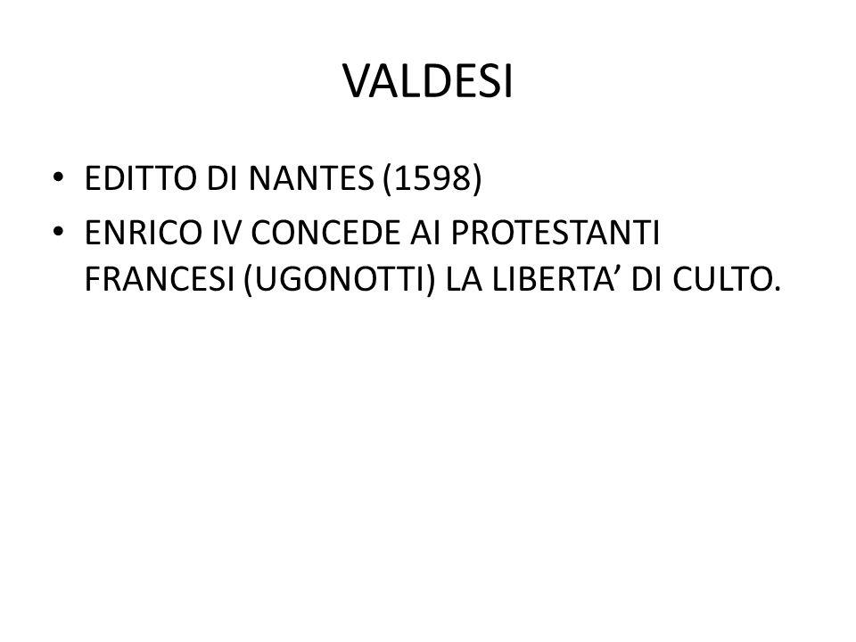 VALDESI EDITTO DI NANTES (1598) ENRICO IV CONCEDE AI PROTESTANTI FRANCESI (UGONOTTI) LA LIBERTA' DI CULTO.