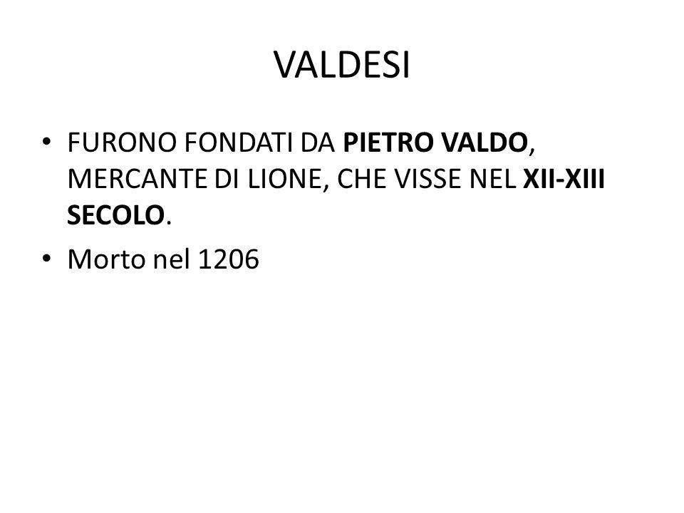 VALDESI FURONO FONDATI DA PIETRO VALDO, MERCANTE DI LIONE, CHE VISSE NEL XII-XIII SECOLO. Morto nel 1206