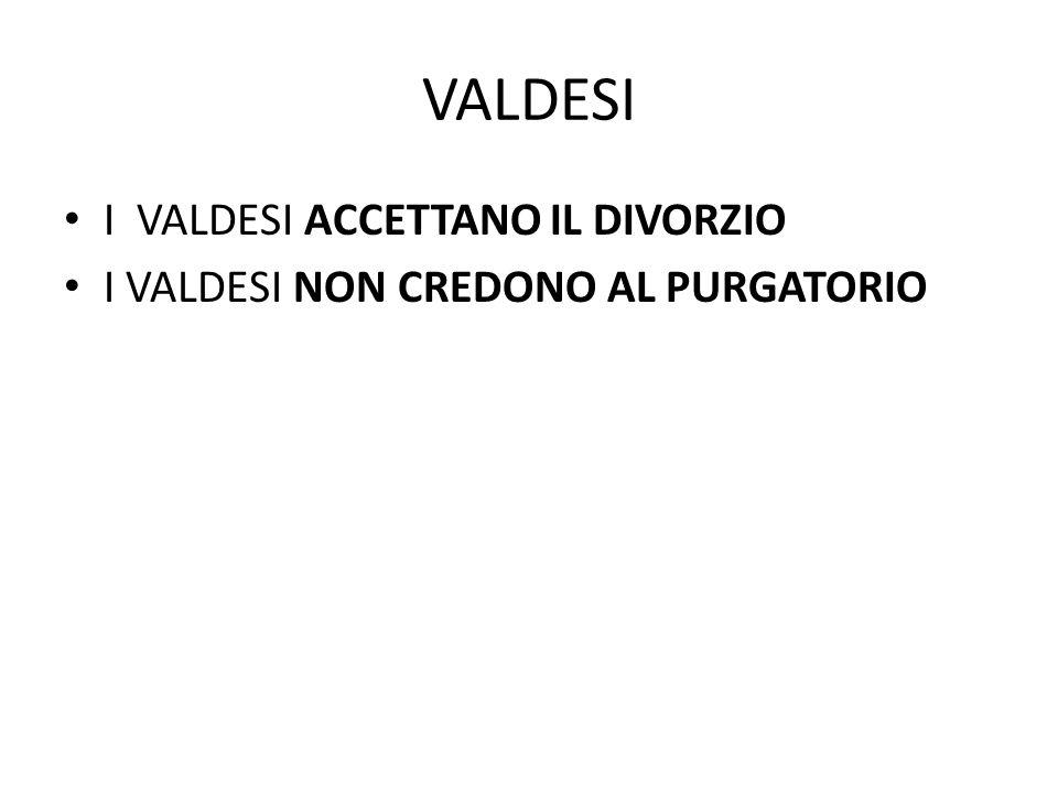 VALDESI I VALDESI ACCETTANO IL DIVORZIO I VALDESI NON CREDONO AL PURGATORIO