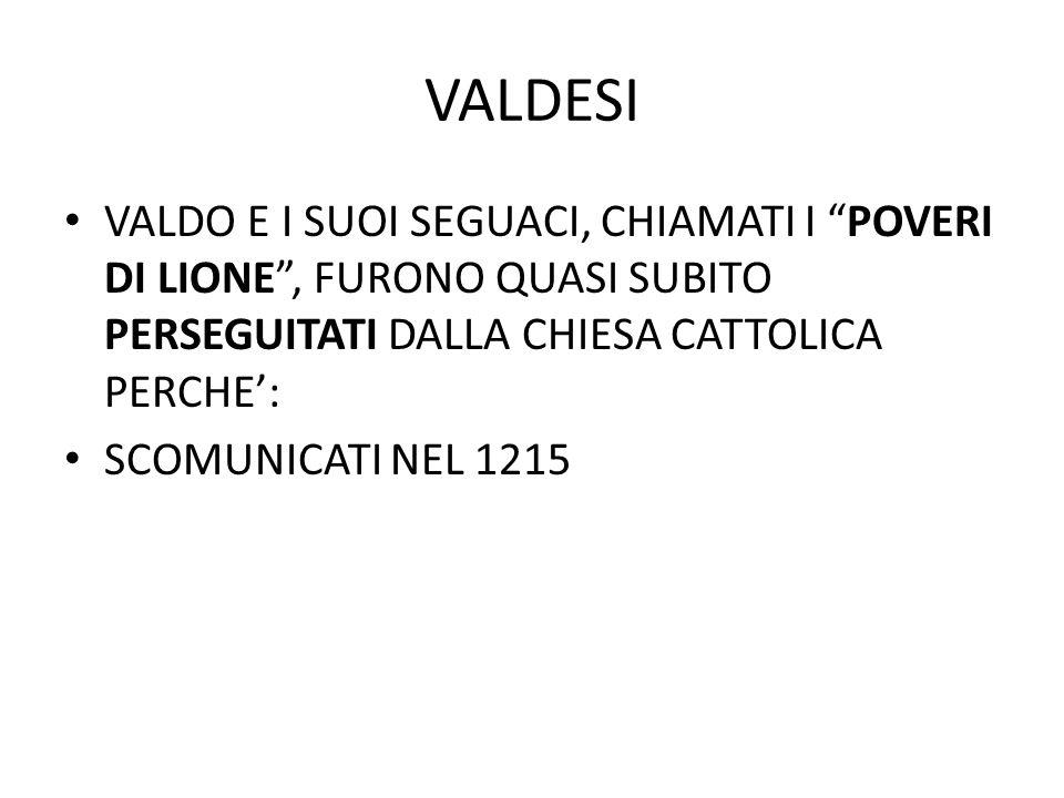 """VALDESI VALDO E I SUOI SEGUACI, CHIAMATI I """"POVERI DI LIONE"""", FURONO QUASI SUBITO PERSEGUITATI DALLA CHIESA CATTOLICA PERCHE': SCOMUNICATI NEL 1215"""