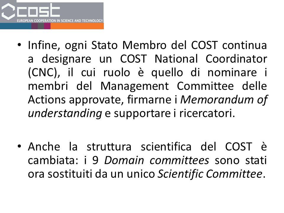 Infine, ogni Stato Membro del COST continua a designare un COST National Coordinator (CNC), il cui ruolo è quello di nominare i membri del Management Committee delle Actions approvate, firmarne i Memorandum of understanding e supportare i ricercatori.