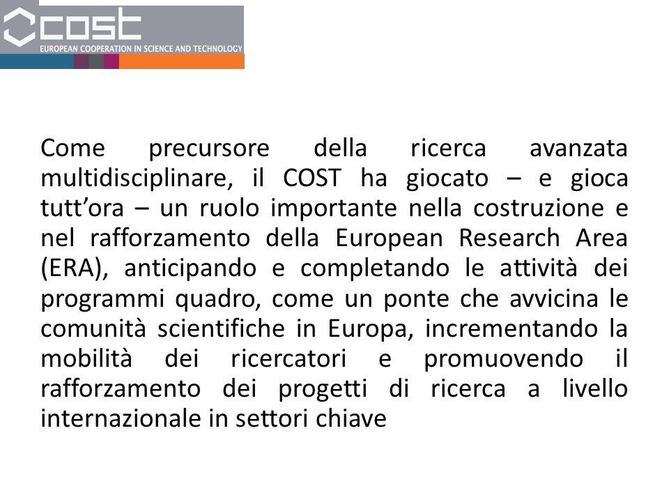 Come precursore della ricerca avanzata multidisciplinare, il COST ha giocato – e gioca tutt'ora – un ruolo importante nella costruzione e nel rafforzamento della European Research Area (ERA), anticipando e completando le attività dei programmi quadro, come un ponte che avvicina le comunità scientifiche in Europa, incrementando la mobilità dei ricercatori e promuovendo il rafforzamento dei progetti di ricerca a livello internazionale in settori chiave