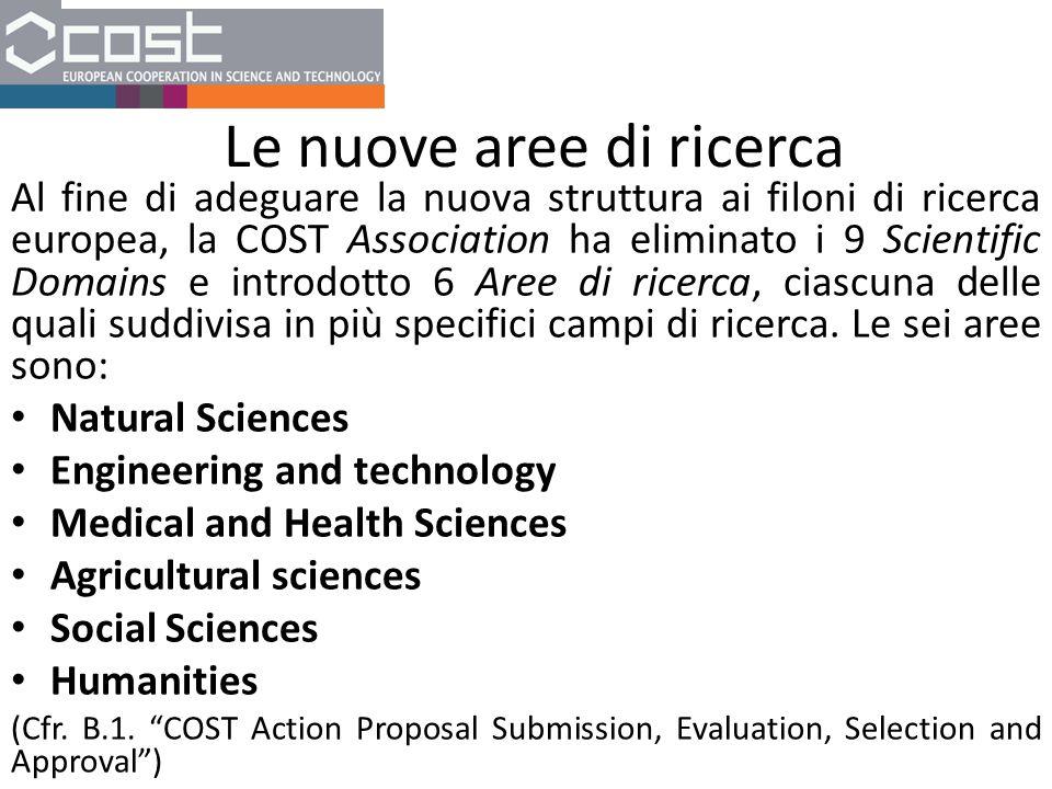Le nuove aree di ricerca Al fine di adeguare la nuova struttura ai filoni di ricerca europea, la COST Association ha eliminato i 9 Scientific Domains e introdotto 6 Aree di ricerca, ciascuna delle quali suddivisa in più specifici campi di ricerca.