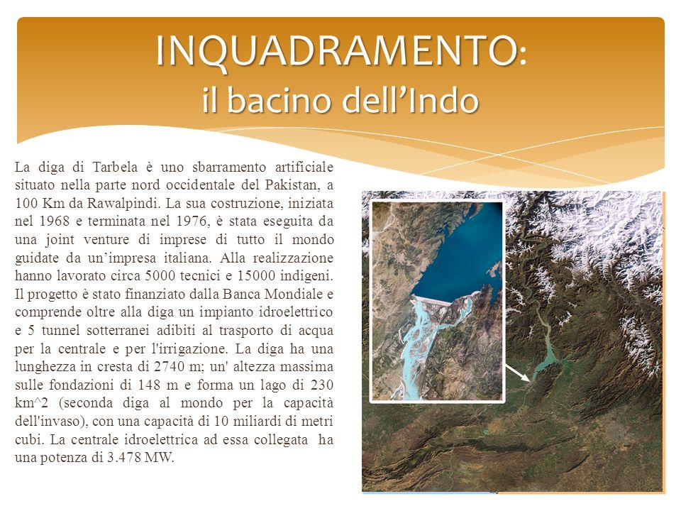 INQUADRAMENTO il bacino dell'Indo INQUADRAMENTO : il bacino dell'Indo La diga di Tarbela è uno sbarramento artificiale situato nella parte nord occidentale del Pakistan, a 100 Km da Rawalpindi.