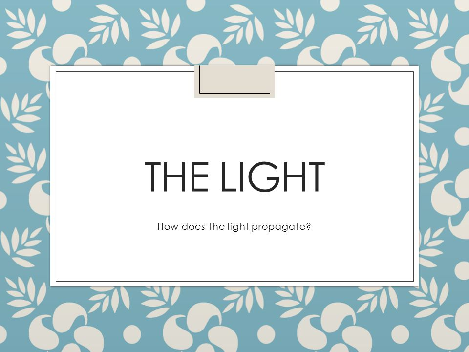 THE LIGHT How does the light propagate?