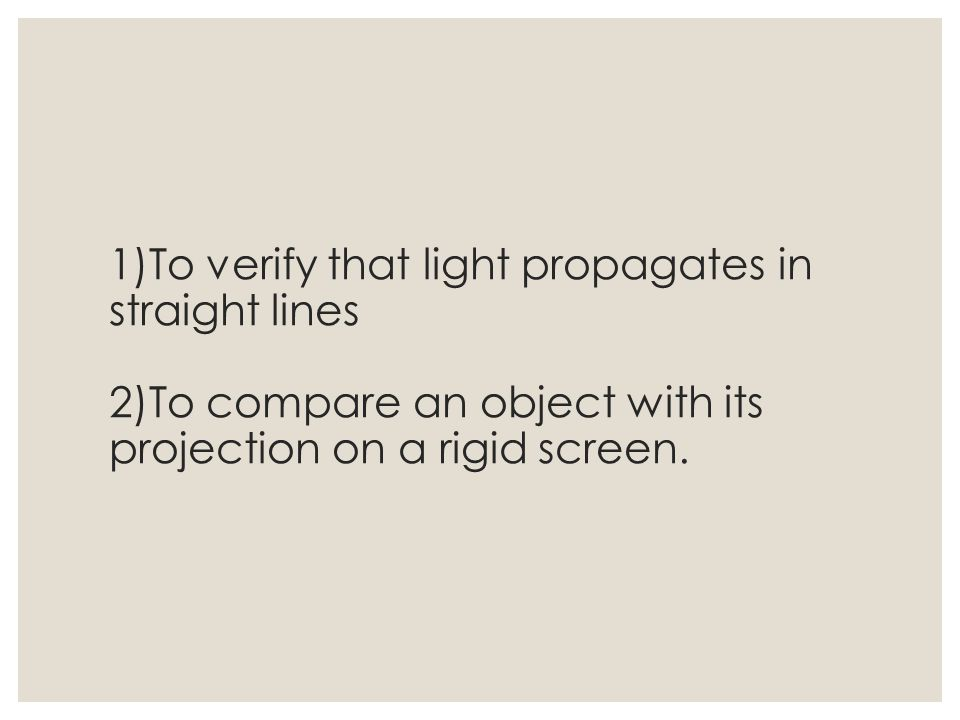 1)To verify that light propagates in straight lines 2)To compare an object with its projection on a rigid screen.