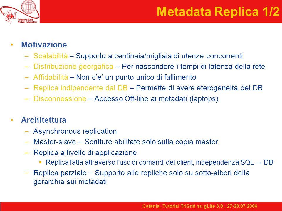 Catania, Tutorial TriGrid su gLite 3.0, 27-28.07.2006 Metadata Replica 1/2 Motivazione –Scalabilità – Supporto a centinaia/migliaia di utenze concorrenti –Distribuzione georgafica – Per nascondere i tempi di latenza della rete –Affidabilità – Non c'e' un punto unico di fallimento –Replica indipendente dal DB – Permette di avere eterogeneità dei DB –Disconnessione – Accesso Off-line ai metadati (laptops) Architettura –Asynchronous replication –Master-slave – Scritture abilitate solo sulla copia master –Replica a livello di applicazione  Replica fatta attraverso l'uso di comandi del client, independenza SQL → DB –Replica parziale – Supporto alle repliche solo su sotto-alberi della gerarchia sui metadati