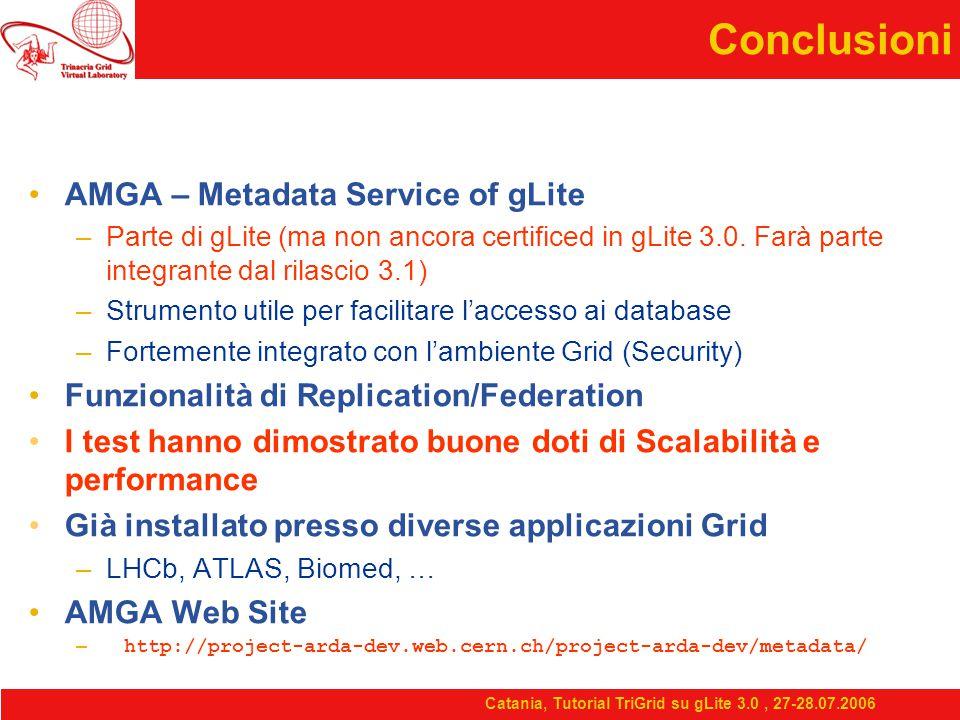 Catania, Tutorial TriGrid su gLite 3.0, 27-28.07.2006 Conclusioni AMGA – Metadata Service of gLite –Parte di gLite (ma non ancora certificed in gLite 3.0.