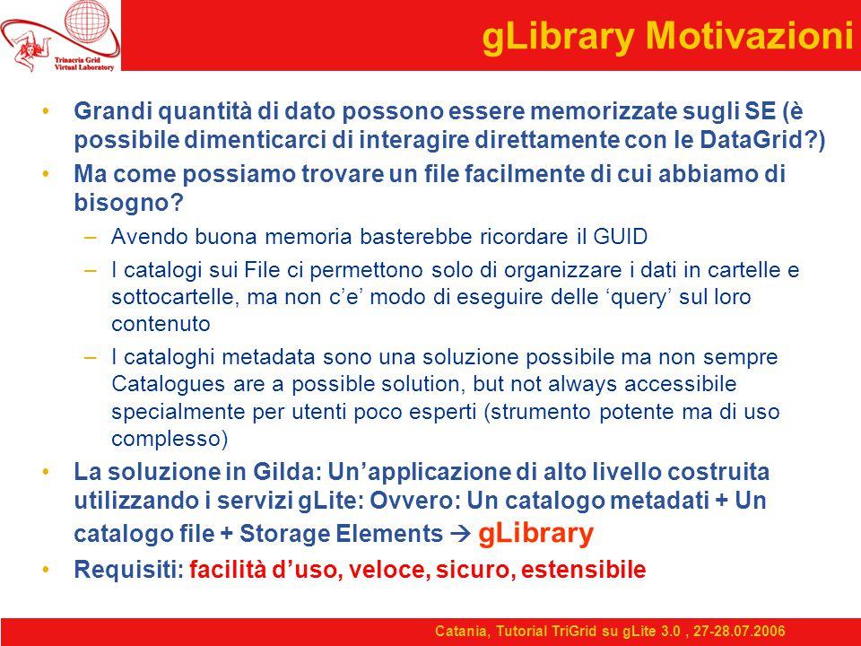 Catania, Tutorial TriGrid su gLite 3.0, 27-28.07.2006 gLibrary Motivazioni Grandi quantità di dato possono essere memorizzate sugli SE (è possibile dimenticarci di interagire direttamente con le DataGrid ) Ma come possiamo trovare un file facilmente di cui abbiamo di bisogno.