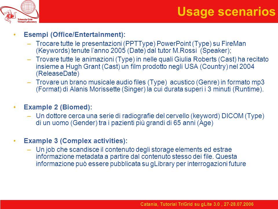 Catania, Tutorial TriGrid su gLite 3.0, 27-28.07.2006 Usage scenarios Esempi (Office/Entertainment): –Trocare tutte le presentazioni (PPTType) PowerPoint (Type) su FireMan (Keywords) tenute l'anno 2005 (Date) dal tutor M.Rossi (Speaker); –Trovare tutte le animazioni (Type) in nelle quali Giulia Roberts (Cast) ha recitato insieme a Hugh Grant (Cast) un film prodotto negli USA (Country) nel 2004 (ReleaseDate) –Trovare un brano musicale audio files (Type) acustico (Genre) in formato mp3 (Format) di Alanis Morissette (Singer) la cui durata superi i 3 minuti (Runtime).