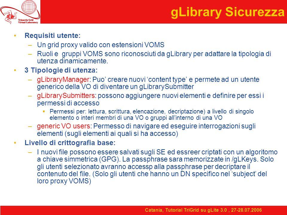 Catania, Tutorial TriGrid su gLite 3.0, 27-28.07.2006 gLibrary Sicurezza Requisiti utente: –Un grid proxy valido con estensioni VOMS –Ruoli e gruppi VOMS sono riconosciuti da gLibrary per adattare la tipologia di utenza dinamicamente.