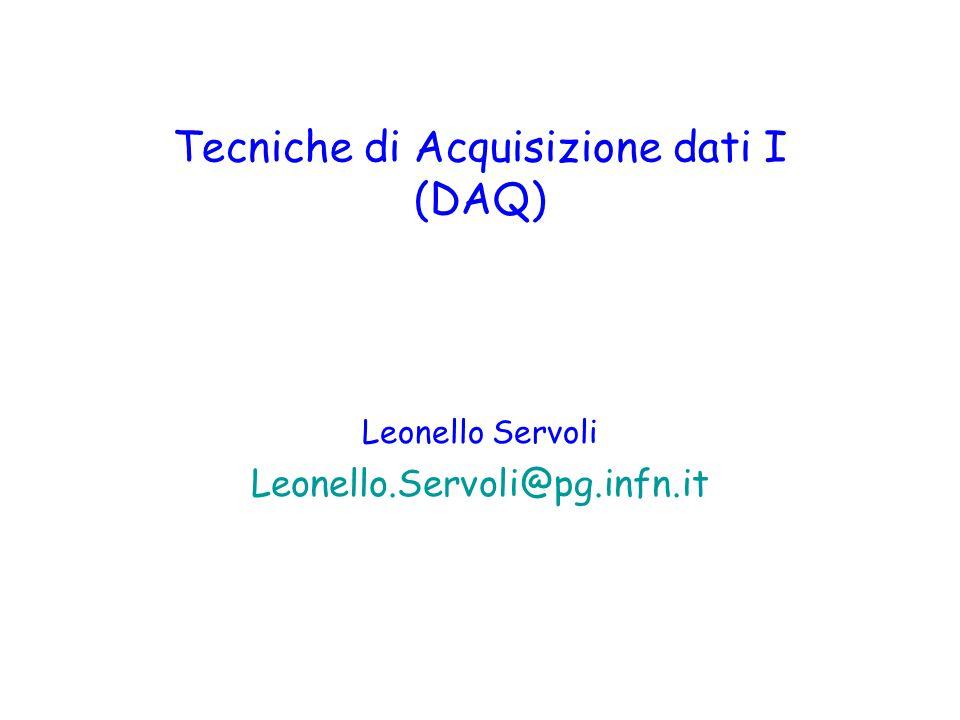 Tecniche di Acquisizione dati I (DAQ) Leonello Servoli Leonello.Servoli@pg.infn.it