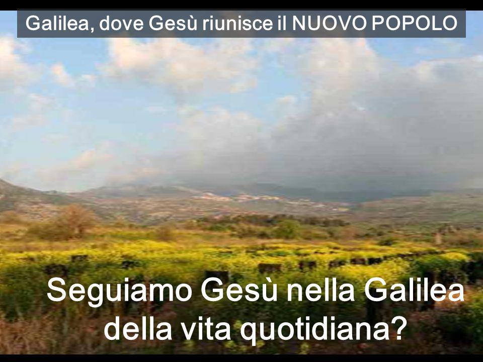 Galilea, dove Gesù riunisce il NUOVO POPOLO Seguiamo Gesù nella Galilea della vita quotidiana?