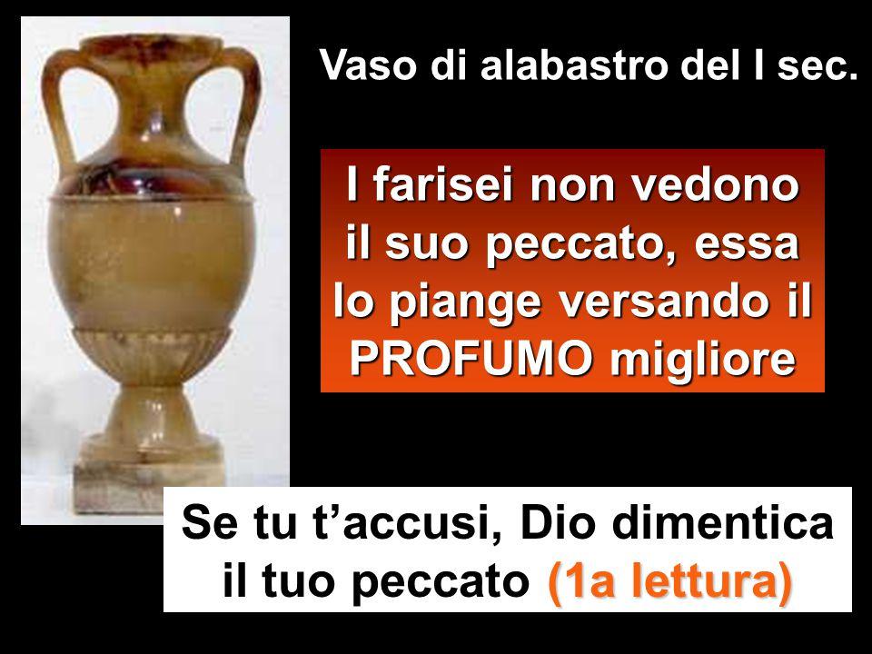 I farisei non vedono il suo peccato, essa lo piange versando il PROFUMO migliore Se tu t'accusi, Dio dimentica il tuo peccato ( (( (1a lettura) Vaso di alabastro del I sec.