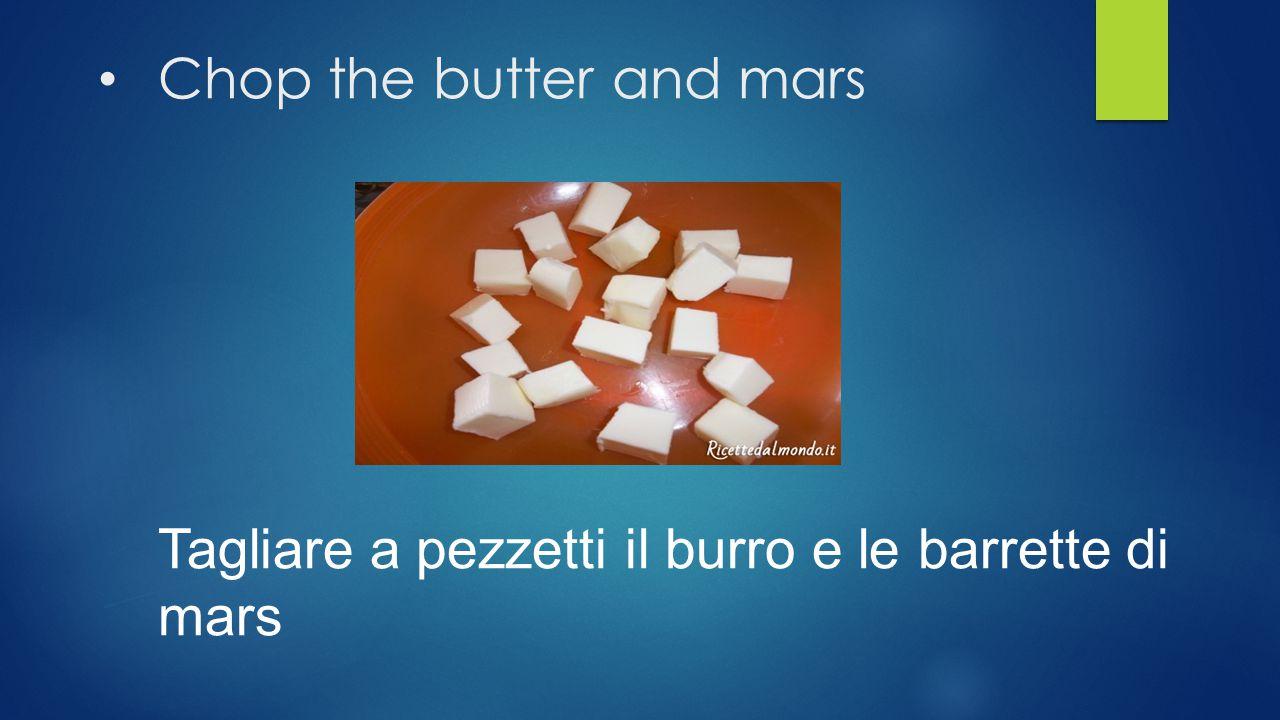 Chop the butter and mars Tagliare a pezzetti il burro e le barrette di mars