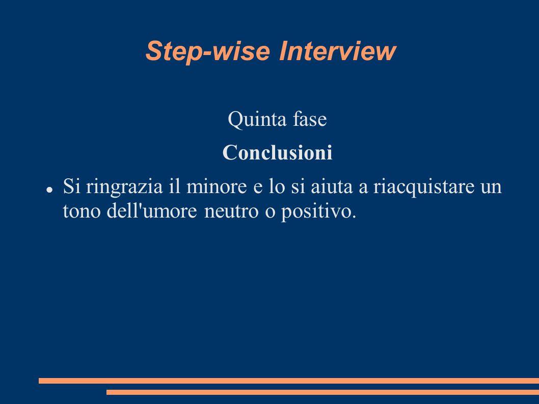 Step-wise Interview Quinta fase Conclusioni Si ringrazia il minore e lo si aiuta a riacquistare un tono dell'umore neutro o positivo.
