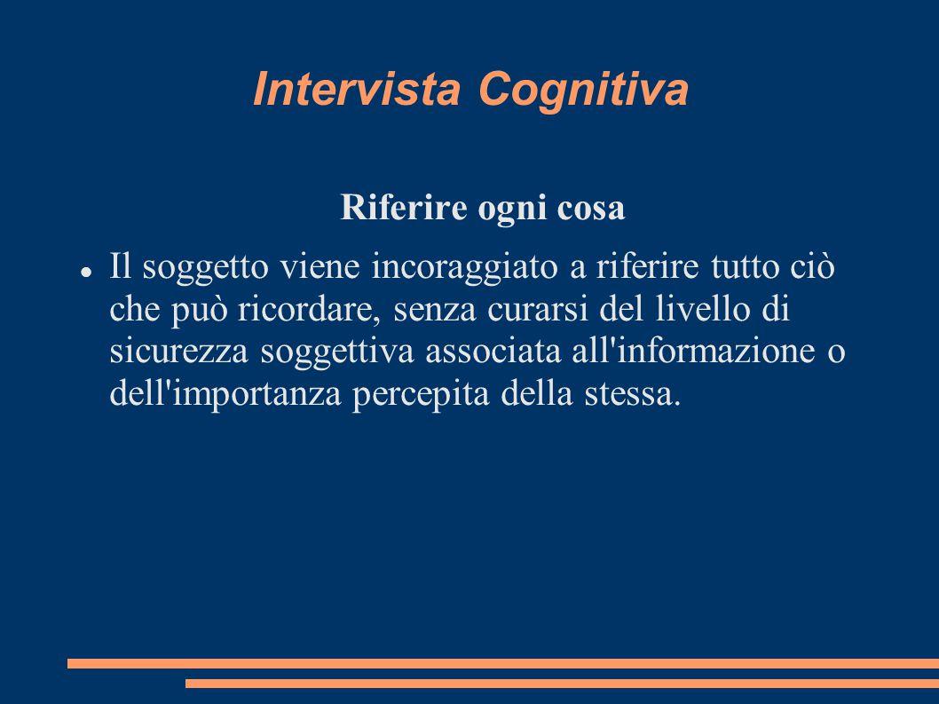 Intervista Cognitiva Riferire ogni cosa Il soggetto viene incoraggiato a riferire tutto ciò che può ricordare, senza curarsi del livello di sicurezza