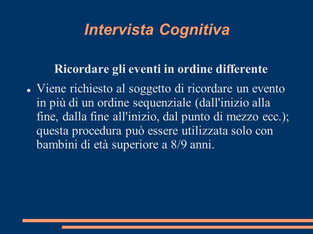 Intervista Cognitiva Ricordare gli eventi in ordine differente Viene richiesto al soggetto di ricordare un evento in più di un ordine sequenziale (dal