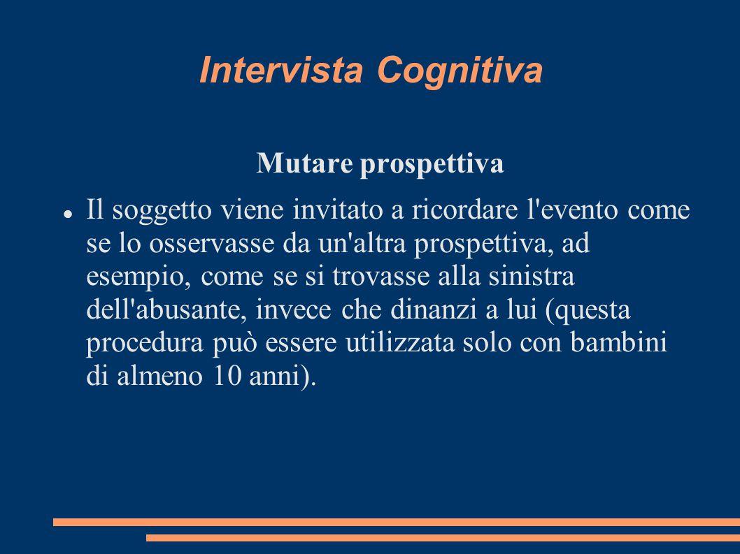 Intervista Cognitiva Mutare prospettiva Il soggetto viene invitato a ricordare l'evento come se lo osservasse da un'altra prospettiva, ad esempio, com