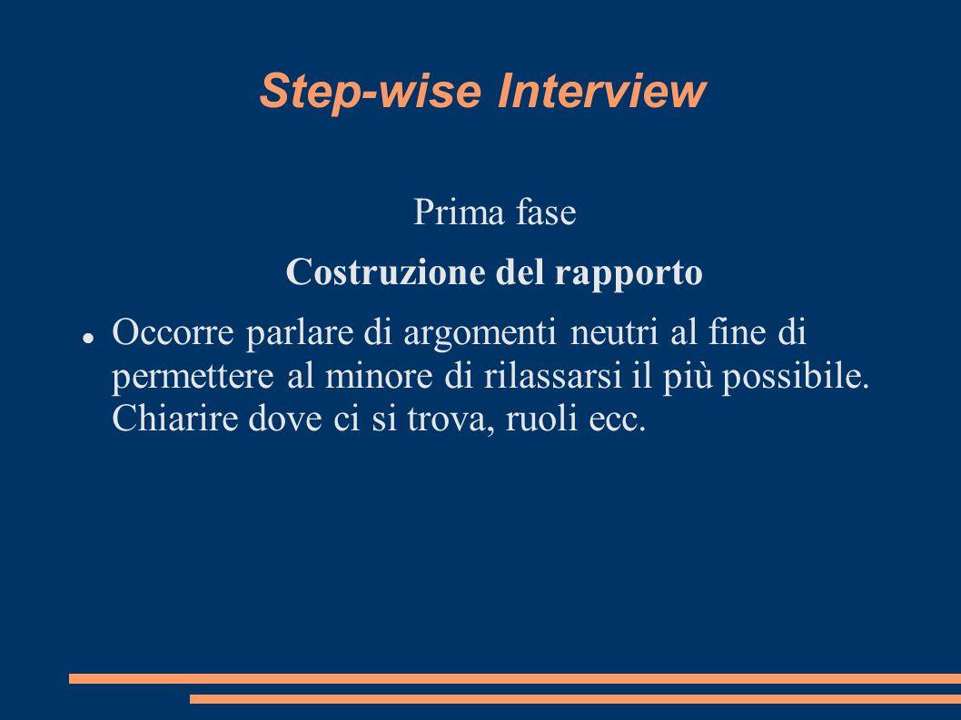 Step-wise Interview Prima fase Costruzione del rapporto Occorre parlare di argomenti neutri al fine di permettere al minore di rilassarsi il più possi
