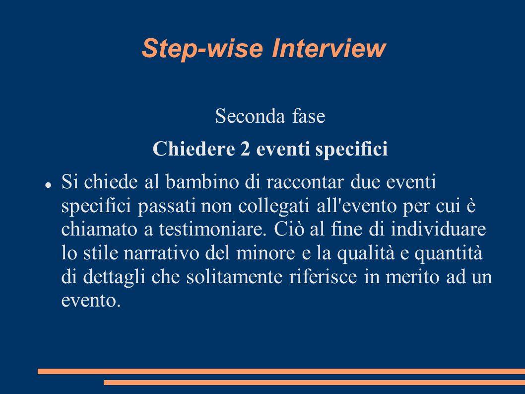 Step-wise Interview Seconda fase Chiedere 2 eventi specifici Si chiede al bambino di raccontar due eventi specifici passati non collegati all'evento p