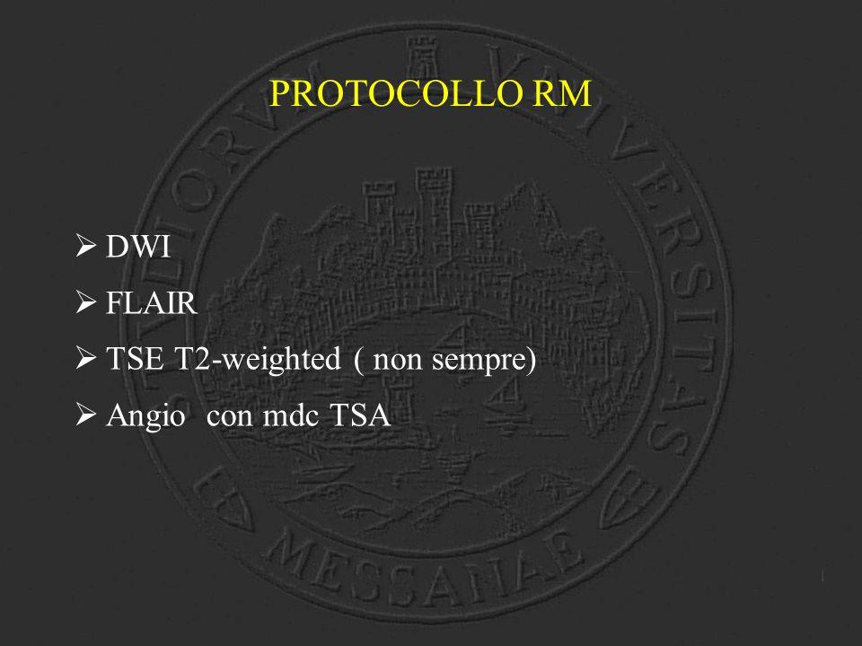 PROTOCOLLO RM  DWI  FLAIR  TSE T2-weighted ( non sempre)  Angio con mdc TSA