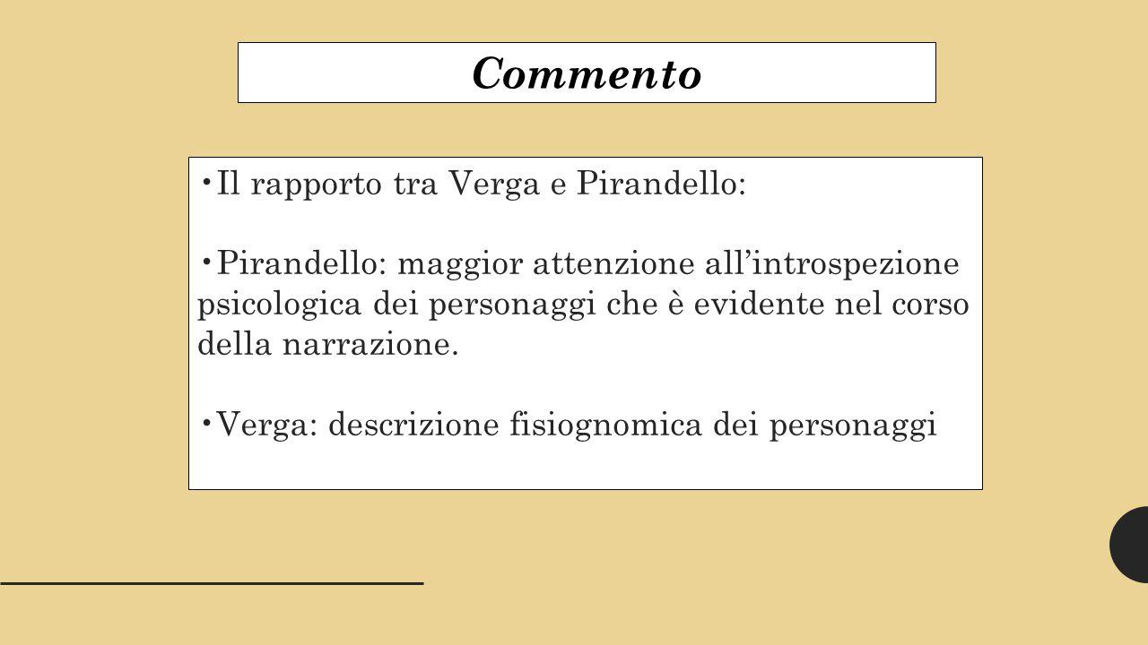 Commento Il rapporto tra Verga e Pirandello: Pirandello: maggior attenzione all'introspezione psicologica dei personaggi che è evidente nel corso della narrazione.