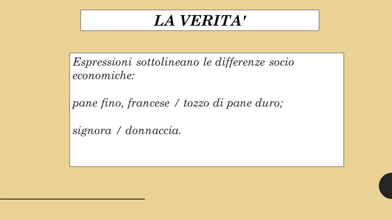 LA VERITA Espressioni sottolineano le differenze socio economiche: pane fino, francese / tozzo di pane duro; signora / donnaccia.